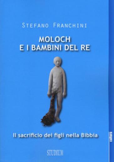 Moloch e i bambini del re. Il sacrificio dei figli nella Bibbia - Stefano Franchini |