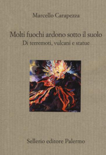 Molti fuochi ardono sotto il suolo. Di terremoti, vulcani e statue - Marcello Carapezza | Thecosgala.com