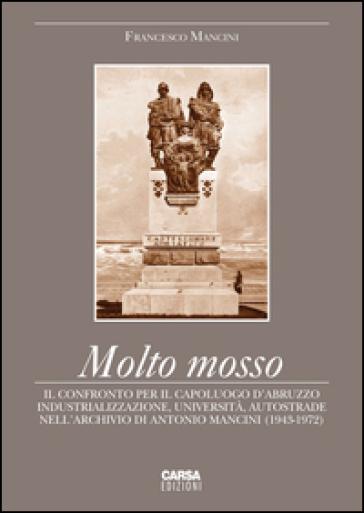Molto mosso. Il confronto per il capoluogo d'Abruzzo. Industrializazzione, università, autostrade nell'archivio di Antonio Mancini (1943-1972) - Francesco Mancini |