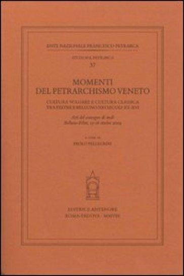 Momenti del petrarchismo Veneto: cultura volgare e cultura classica tra Feltre e Belluno nei secoli XV-XVI. Atti del Convegno (Belluno-Feltre, 15-16 ottobre 2004) - P. Pellegrini |