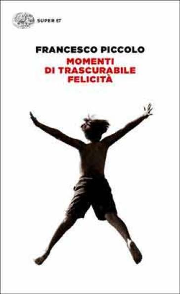 Momenti di trascurabile felicità - Francesco Piccolo   Rochesterscifianimecon.com