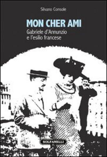 Mon cher ami. Gabriele d'Annunzio e l'esilio francesce (1910-1915) - Silvano Console | Jonathanterrington.com