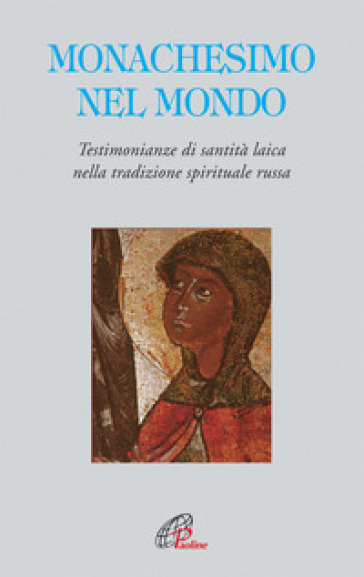Monachesimo e mondo. Testimonianze di santità laica nella tradizione spirituale russa - Adalberto Piovano |
