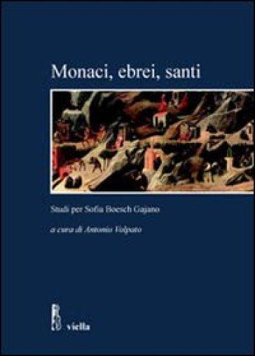 Monaci, ebrei, santi. Studi per Sofia Boesch Gajano. Atti delle Giornate di studio (Roma, 17-19 febbraio 2005) - A. Volpato |