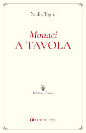 Monaci a tavola. La Regola di San Benedetto e le consuetudini alimentari - Nadia Togni |