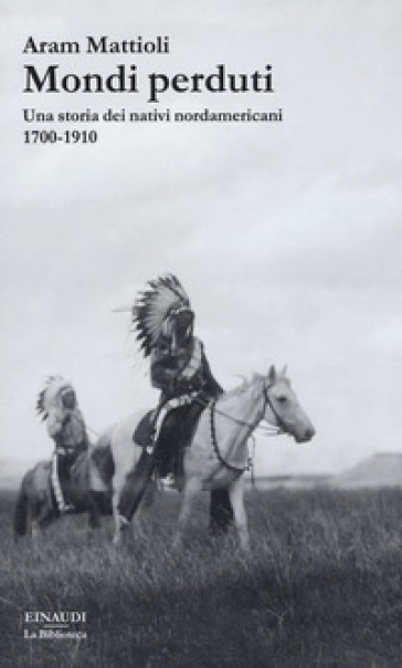 Mondi perduti. Una storia dei nativi nordamericani, 1700-1910 - Aram Mattioli |