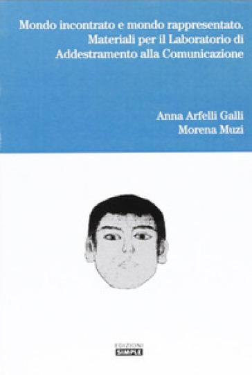 Mondo incontrato e mondo rappresentato. Materiali per il laboratorio di addestramento alla comunicazione - Anna Arfelli Galli |