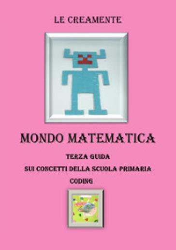 Mondo matematica. Terza guida su concetti della scuola primaria. Coding - Le Creamente | Thecosgala.com