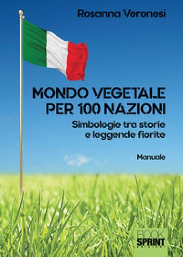 Mondo vegetale per 100 nazioni. Simbologie tra storie e leggende fiorite - Rosanna Veronesi pdf epub