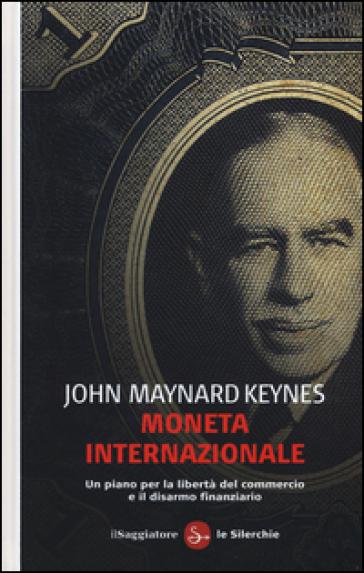 Moneta internazionale. Un piano per la libertà del commercio e il disarmo finanziario - John Maynard Keynes | Thecosgala.com