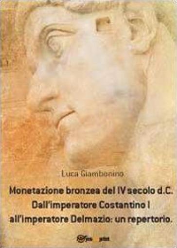 Monetazione bronzea del IV secolo d.C. Dall'imperatore Costantino I all'imperatore Delmazio: un repertorio - Luca Giambonino |