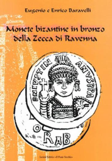 Monete bizantine in bronzo della zecca di Ravenna - Eugenio Baravelli |