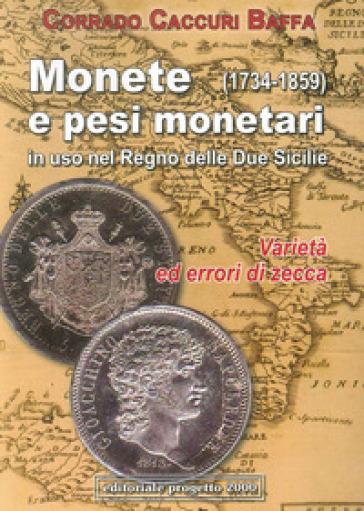 Monete e pesi monetari in uso nel Regno delle Due Sicilie (1734-1859) Varietà ed errori di zecca - Corrado Caccuri Baffa |