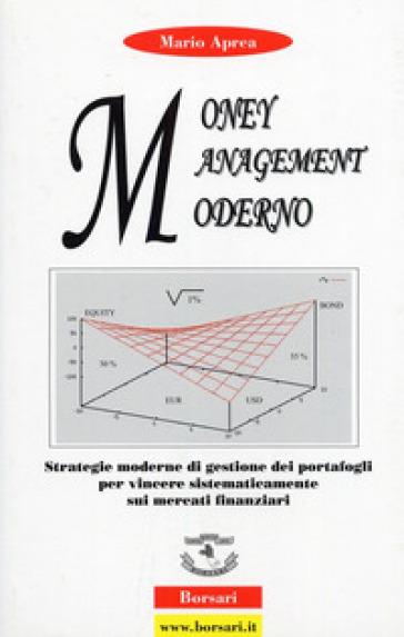 Money management moderno. Strategie moderne di gestione dei portafogli per vincere sistematicamente sui mercati finanziari - Mario Aprea  
