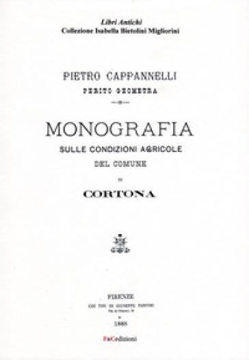 Monografia sulle condizioni agricole del comune di Cortona (rist. anast. Firenze, 1888). Ediz. in facsimile - Pietro Cappannelli |