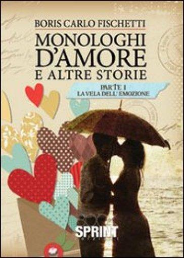 Monologhi d'amore e altre storie. La vela dell'emozione - Boris C. Fischetti  