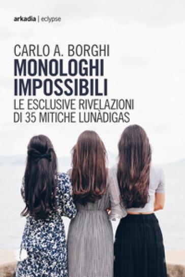 Monologhi impossibili. Le esclusive rivelazioni di 35 mitiche Lunàdigas - Carlo Antonio Borghi |