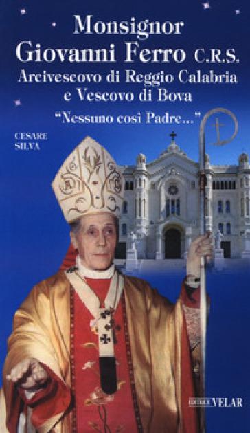 Monsignor Giovanni Ferro C.R.S.. Arcivescovo di Reggio Calabria e Vescovo di Bova. «Nessuno così Padre» - Cesare Silva |