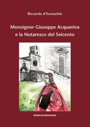 Monsignor Giuseppe Acquaviva e la Notaresco del Seicento - Riccardo D'Eustachio   Rochesterscifianimecon.com