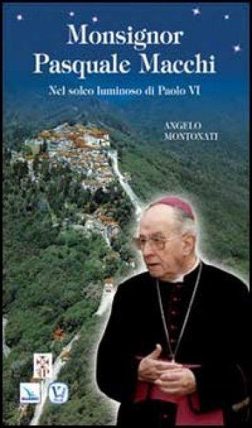 Monsignor Pasquale Macchi. Nel solco luminoso di Paolo VI - Angelo Montonati |