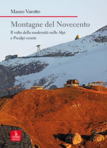 Montagne del Novecento. Il volto della modernità nelle Alpi e Prealpi venete - Mauro Varotto |