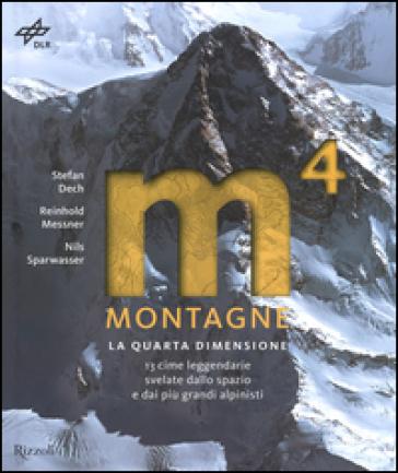 Montagne. La quarta dimensione. 13 cime leggendarie svelate dallo spazio e dai più grandi alpinisti. Ediz. illustrata - Stefan Dech  
