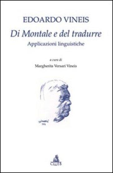 Di Montale e del tradurre. Applicazioni linguistiche - Edoardo Vineis |