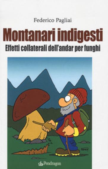 Montanari indigesti. Effetti collaterali dell'andar per funghi - Federico Pagliai |