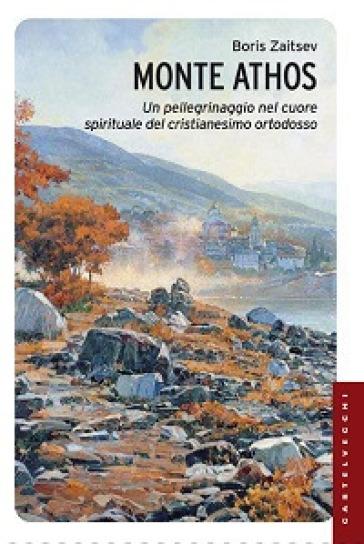 Monte Athos. Un pellegrinaggio nel cuore spirituale del cristianesimo ortodosso - Boris Zaitsev  