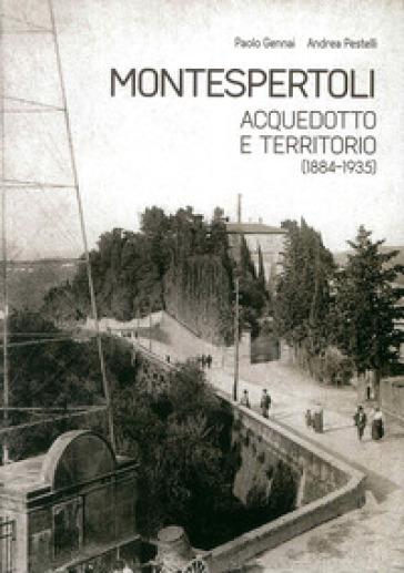 Montespertoli. Acquedotto e territorio (1884-1935). Dinamiche sociali, personaggi e gestione del consenso nell'uso dell'acqua - Paolo Gennai |