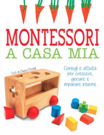 Montessori a casa mia. Consigli e attività per crescere, giocare e imparare insieme - Chiara Piroddi |