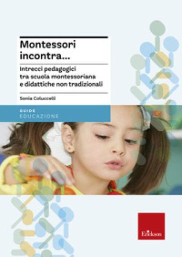 Montessori incontra... Intrecci pedagogici tra scuola montessoriana e didattiche non tradizionali - Sonia Coluccelli |