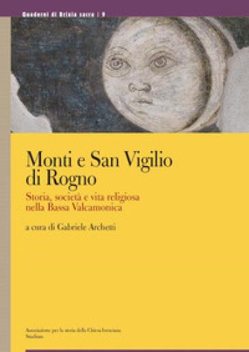 Monti e San Vigilio di Rogno. Storia, società e vita religiosa nella Bassa Valcamonica. Ediz. a colori - G. Archetti |