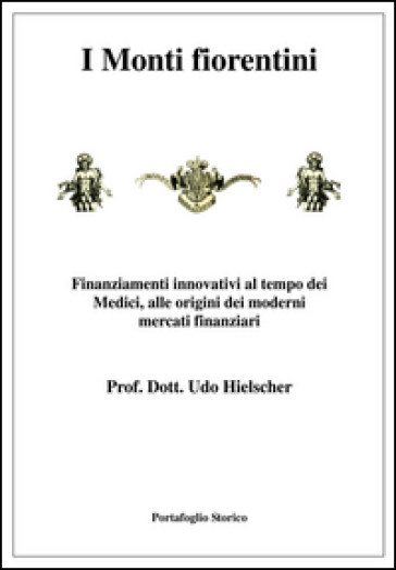 I Monti fiorentini. Finanziamenti innovativi al tempo dei Medici, alle origini dei moderni mercati finanziari - Udo Hielscher |