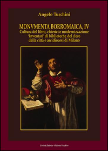 Monumenta borromaica. 4.Cultura del libro, chierici e modernizzazione «Inventari» di biblioteche del clero della città e arcidiocesi di Milano - Angelo Turchini |