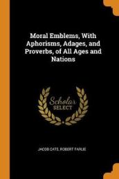 Moral Emblems, with Aphorisms, Adages, and Proverbs, of All Ages and Nations