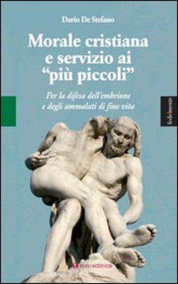 Morale cristiana e servizio ai «più piccoli». Per la difesa dell'embrione e degli ammalati di fine vita - Dario De Stefano |