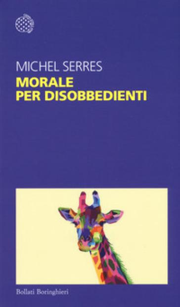 Morale per disobbedienti - Michel Serres  