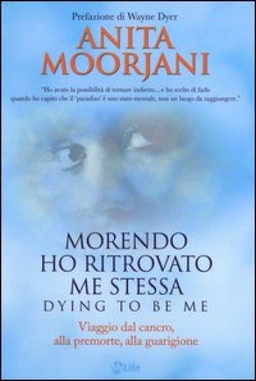 Morendo ho ritrovato me stessa. Viaggio dal cancro, alla premorte, alla guarigione - Anita Moorjani |