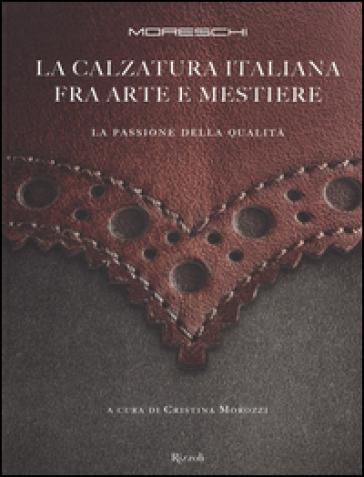 Moreschi. La calzatura italiana fra arte e mestiere. La passione della qualità - C. Morozzi   Rochesterscifianimecon.com