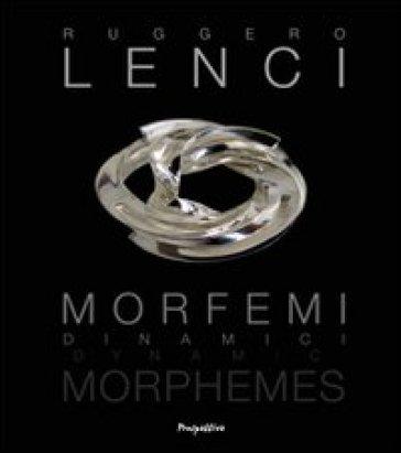 Morfemi Dinamici. Ediz. italiana e inglese - Ruggero Lenci  