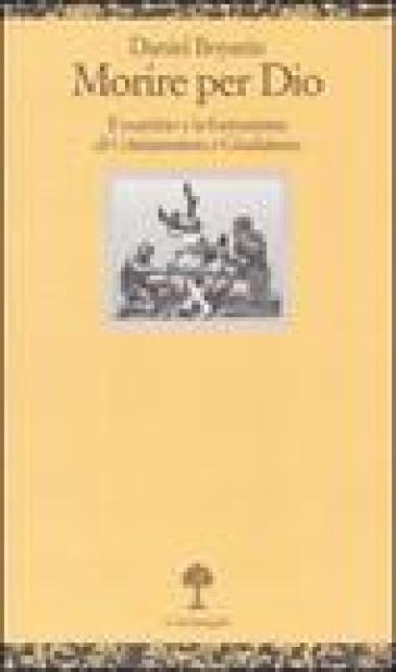 Morire per Dio. Il martirio e la formazione di cristianesimo e giudaismo - Daniel Boyarin |