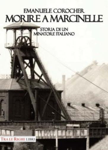 Morire a Marcinelle. Storia di un minatore italiano - Emanuele Corocher |