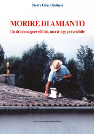 Morire di amianto. Un dramma prevedibile, una strage prevenibile - Pietro Gino Barbieri |