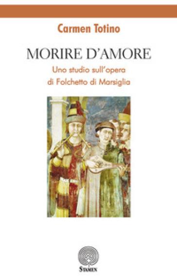 Morire d'amore. Uno studio sull'opera di Folchetto di Marsiglia - Carmen Totino pdf epub
