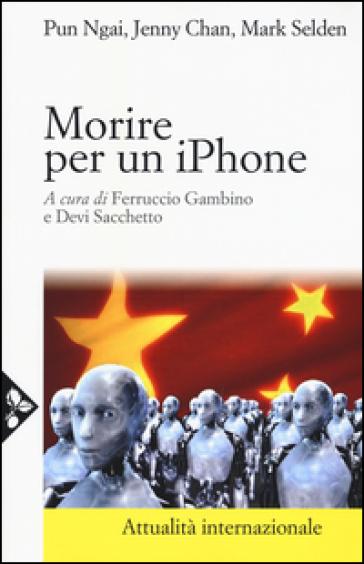 Morire per un iPhone. La Apple, la Foxconn e la lotta degli operai cinesi - Ngai Pun |