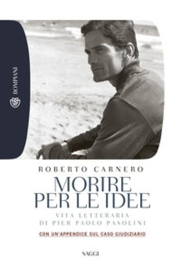 Morire per le idee. Vita letteraria di Pier Paolo Pasolini