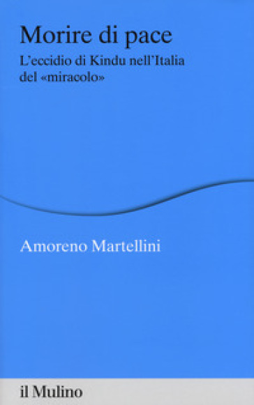 Morire di pace. L'eccidio di Kindu nell'Italia del «miracolo» - Amoreno Martellini  