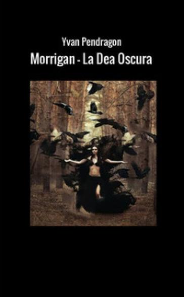 Morrigan la dea oscura - Yvan Pendragon  