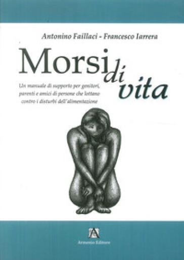 Morsi di vita. Un manuale di supporto per genitori, parenti e amici di persone che lottano contro i disturbi dell'alimentazione - Francesco Iarrera |
